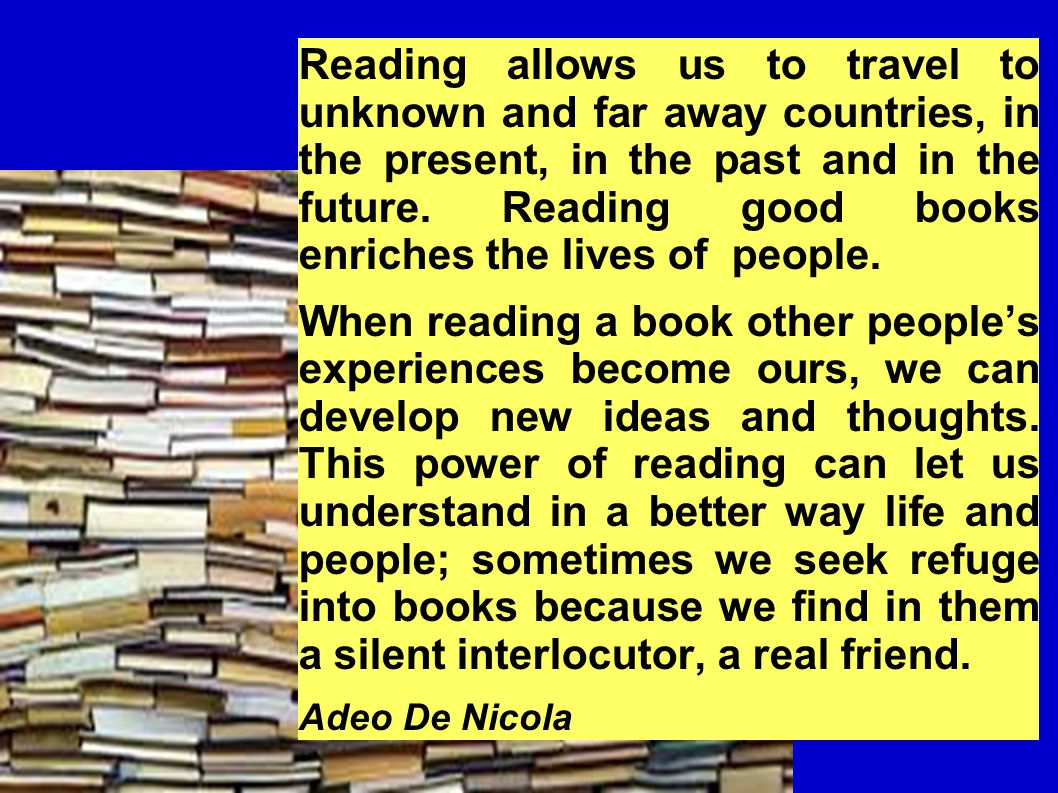 Reading allows us to travel to unknown and far away countries, in the present, in the past and in the future.