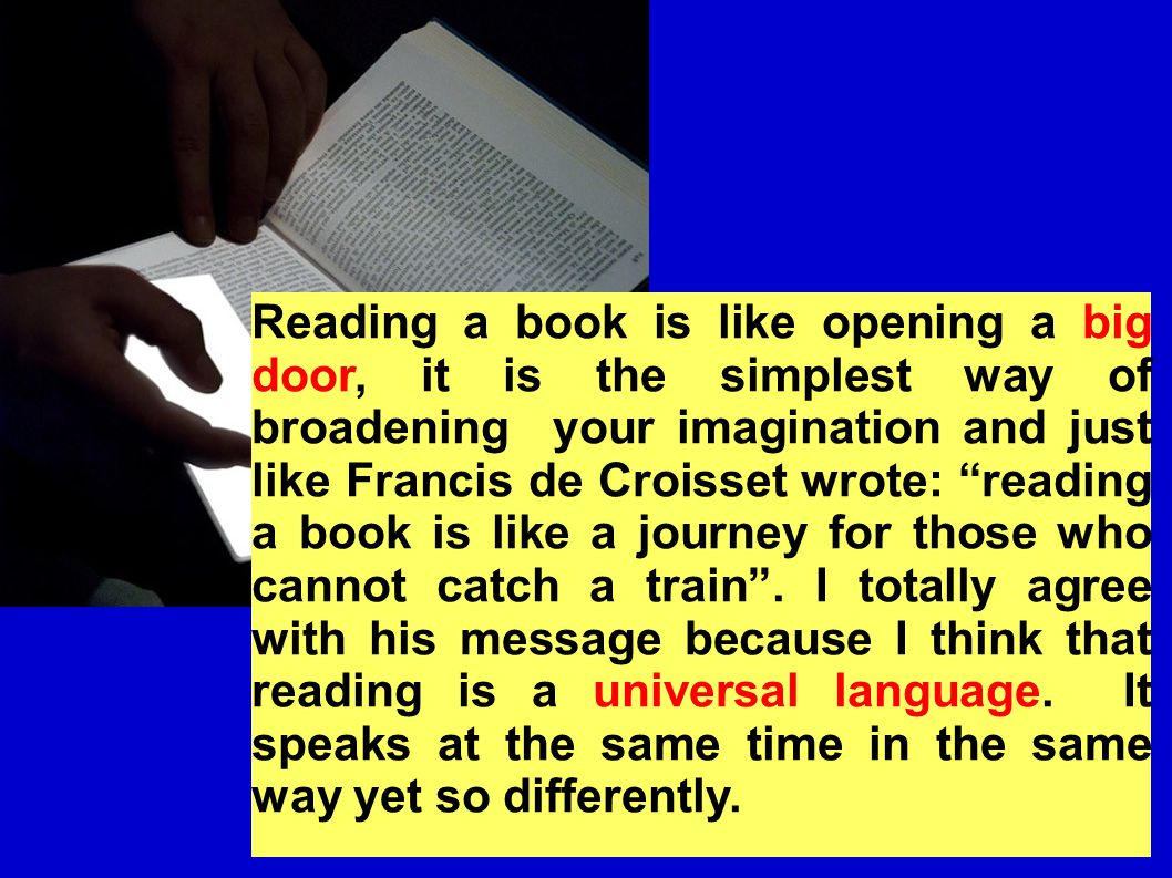 Reading a book is like opening a big door, it is the simplest way of broadening your imagination and just like Francis de Croisset wrote: reading a book is like a journey for those who cannot catch a train .