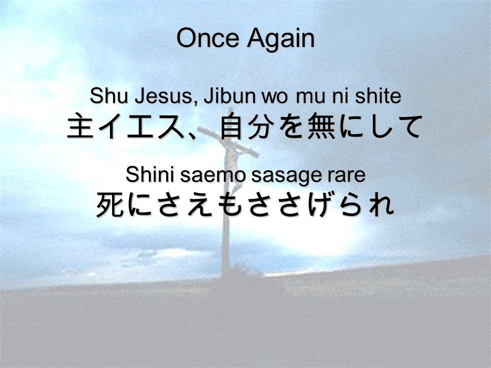 Once Again Shu Jesus, Jibun wo mu ni shite 主イエス、自分を無にして Shini saemo sasage rare 死にさえもささげられ