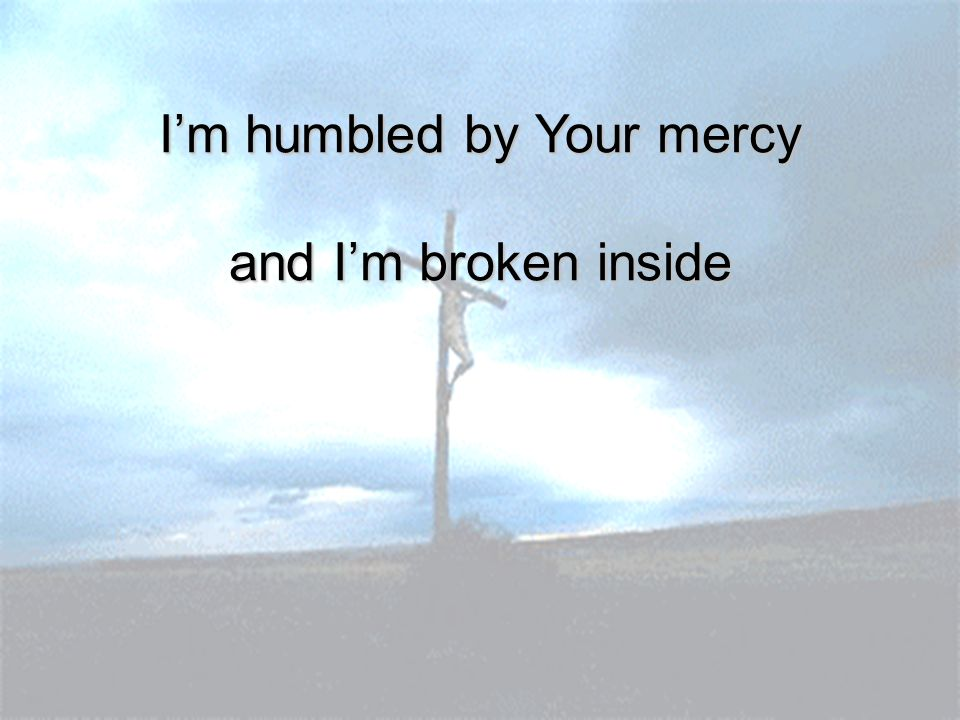 I'm humbled by Your mercy and I'm broken inside