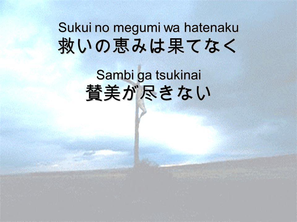 Sukui no megumi wa hatenaku 救いの恵みは果てなく Sambi ga tsukinai 賛美が尽きない