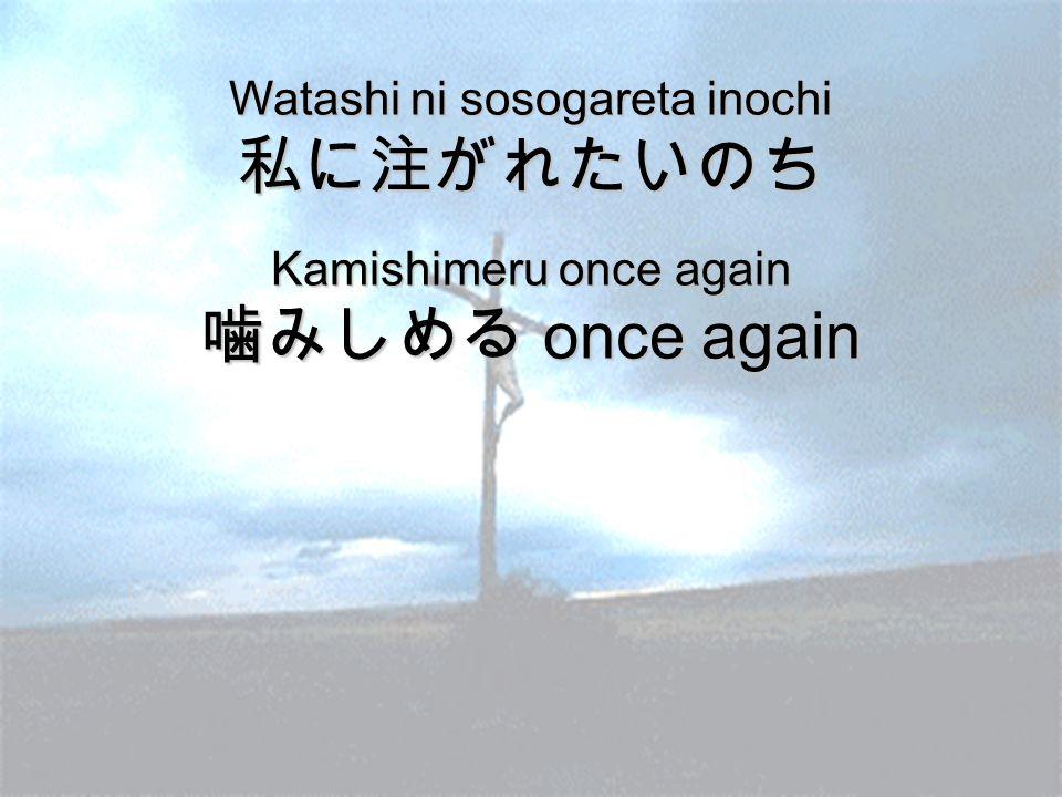 Watashi ni sosogareta inochi 私に注がれたいのち Kamishimeru once again 噛みしめる once again