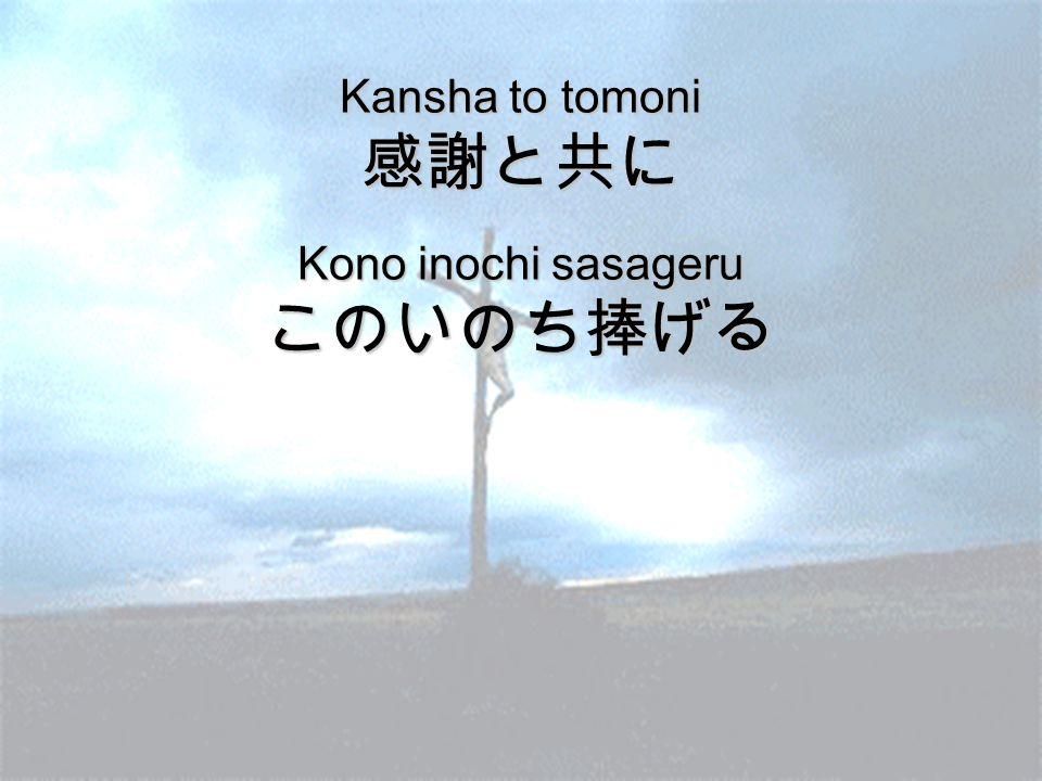 Kansha to tomoni 感謝と共に Kono inochi sasageru このいのち捧げる