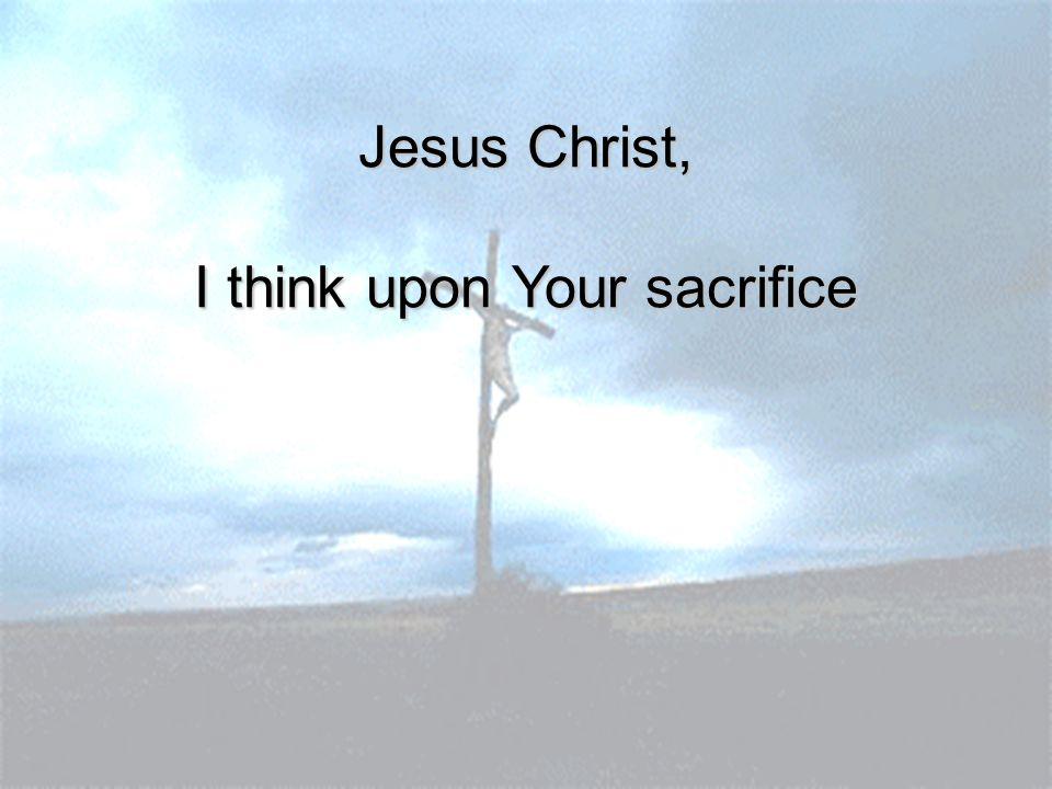 Jesus Christ, I think upon Your sacrifice
