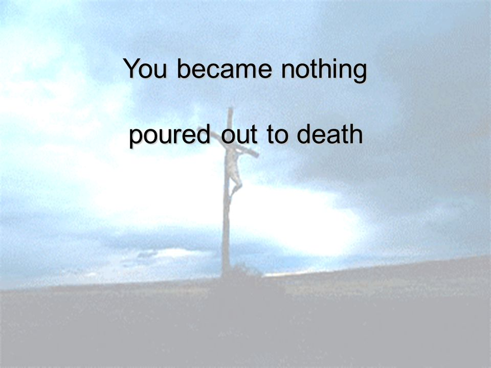 You became nothing poured out to death