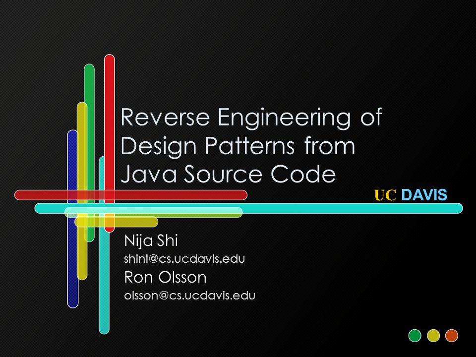 Reverse Engineering of Design Patterns from Java Source Code Nija Shi shini@cs.ucdavis.edu Ron Olsson olsson@cs.ucdavis.edu UC DAVIS