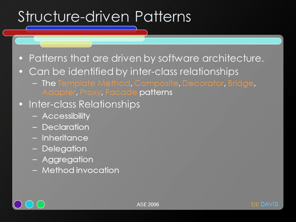 UC DAVIS ASE 2006 Structure-driven Patterns Patterns that are driven by software architecture. Can be identified by inter-class relationships –The Tem