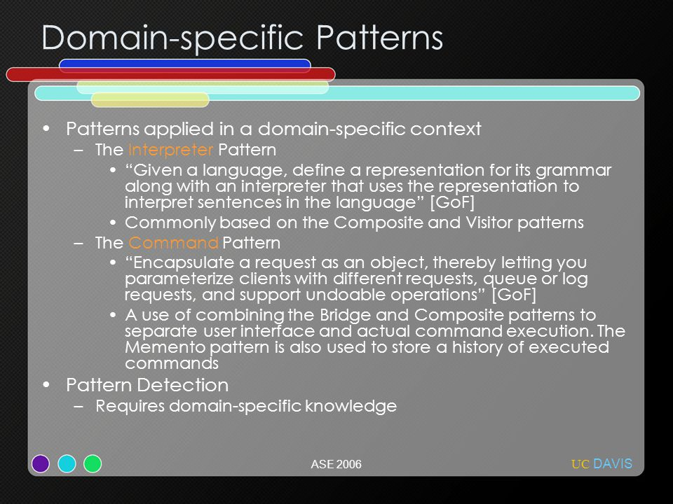 UC DAVIS ASE 2006 Domain-specific Patterns Patterns applied in a domain-specific context –The Interpreter Pattern Given a language, define a representation for its grammar along with an interpreter that uses the representation to interpret sentences in the language [GoF] Commonly based on the Composite and Visitor patterns –The Command Pattern Encapsulate a request as an object, thereby letting you parameterize clients with different requests, queue or log requests, and support undoable operations [GoF] A use of combining the Bridge and Composite patterns to separate user interface and actual command execution.