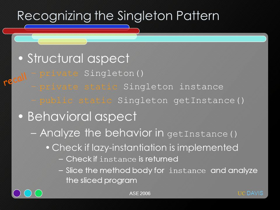 UC DAVIS ASE 2006 Structural aspect –private Singleton() –private static Singleton instance –public static Singleton getInstance() Behavioral aspect –Analyze the behavior in getInstance() Check if lazy-instantiation is implemented –Check if instance is returned –Slice the method body for instance and analyze the sliced program Recognizing the Singleton Pattern recall