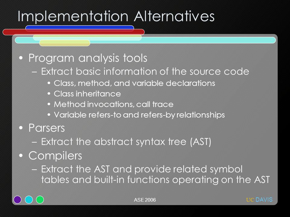 UC DAVIS ASE 2006 Implementation Alternatives Program analysis tools –Extract basic information of the source code Class, method, and variable declarations Class inheritance Method invocations, call trace Variable refers-to and refers-by relationships Parsers –Extract the abstract syntax tree (AST) Compilers –Extract the AST and provide related symbol tables and built-in functions operating on the AST