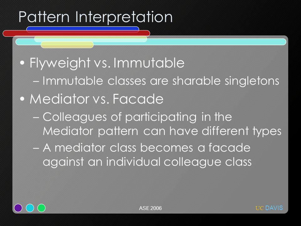 UC DAVIS ASE 2006 Pattern Interpretation Flyweight vs. Immutable –Immutable classes are sharable singletons Mediator vs. Facade –Colleagues of partici
