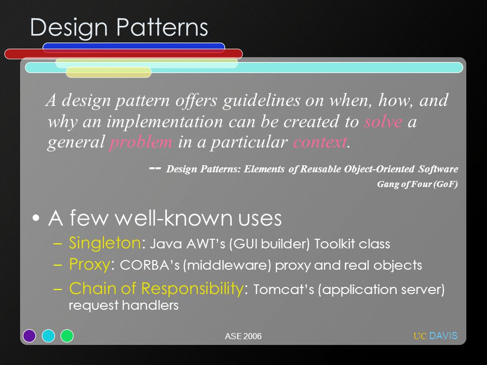UC DAVIS ASE 2006 Design Patterns A design pattern offers guidelines on when, how, and why an implementation can be created to solve a general problem in a particular context.