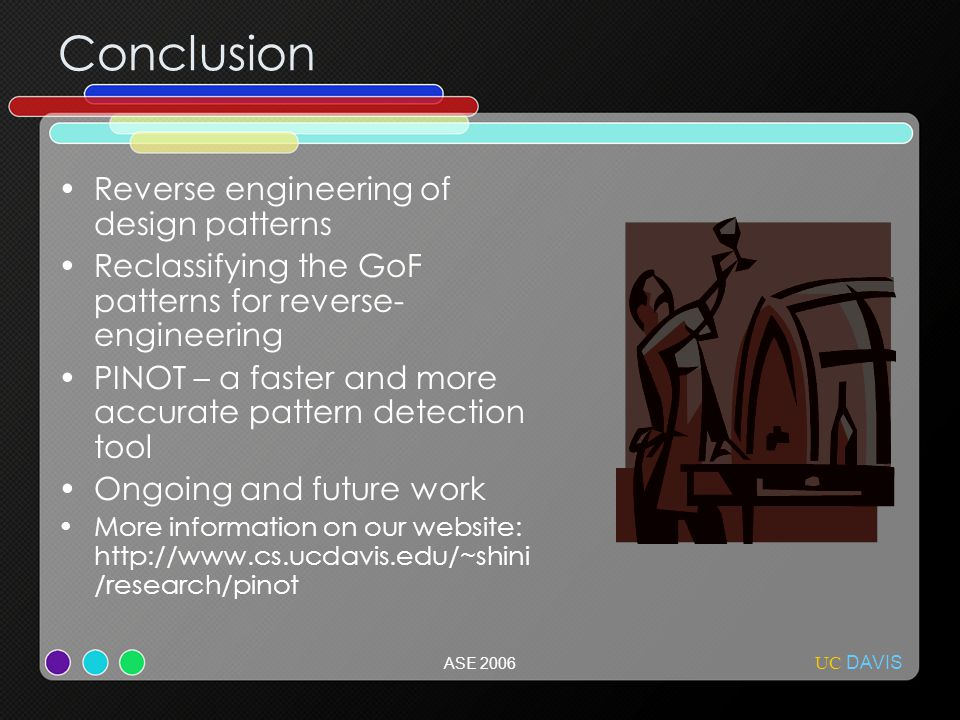 UC DAVIS ASE 2006 Conclusion Reverse engineering of design patterns Reclassifying the GoF patterns for reverse- engineering PINOT – a faster and more accurate pattern detection tool Ongoing and future work More information on our website: http://www.cs.ucdavis.edu/~shini /research/pinot