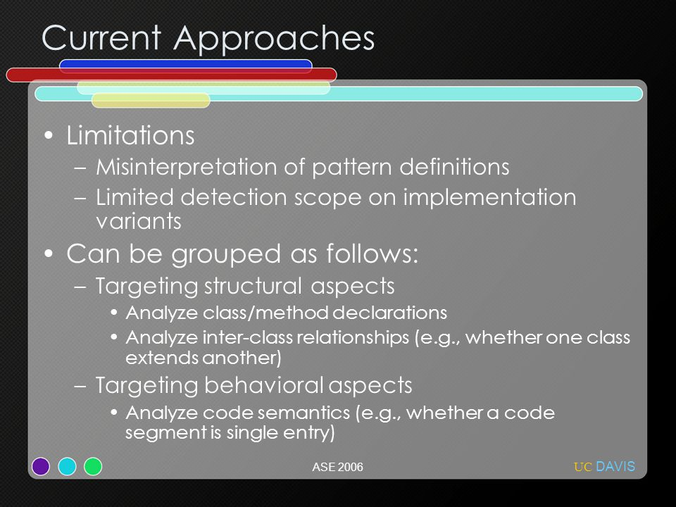 UC DAVIS ASE 2006 Current Approaches Limitations –Misinterpretation of pattern definitions –Limited detection scope on implementation variants Can be grouped as follows: –Targeting structural aspects Analyze class/method declarations Analyze inter-class relationships (e.g., whether one class extends another) –Targeting behavioral aspects Analyze code semantics (e.g., whether a code segment is single entry)