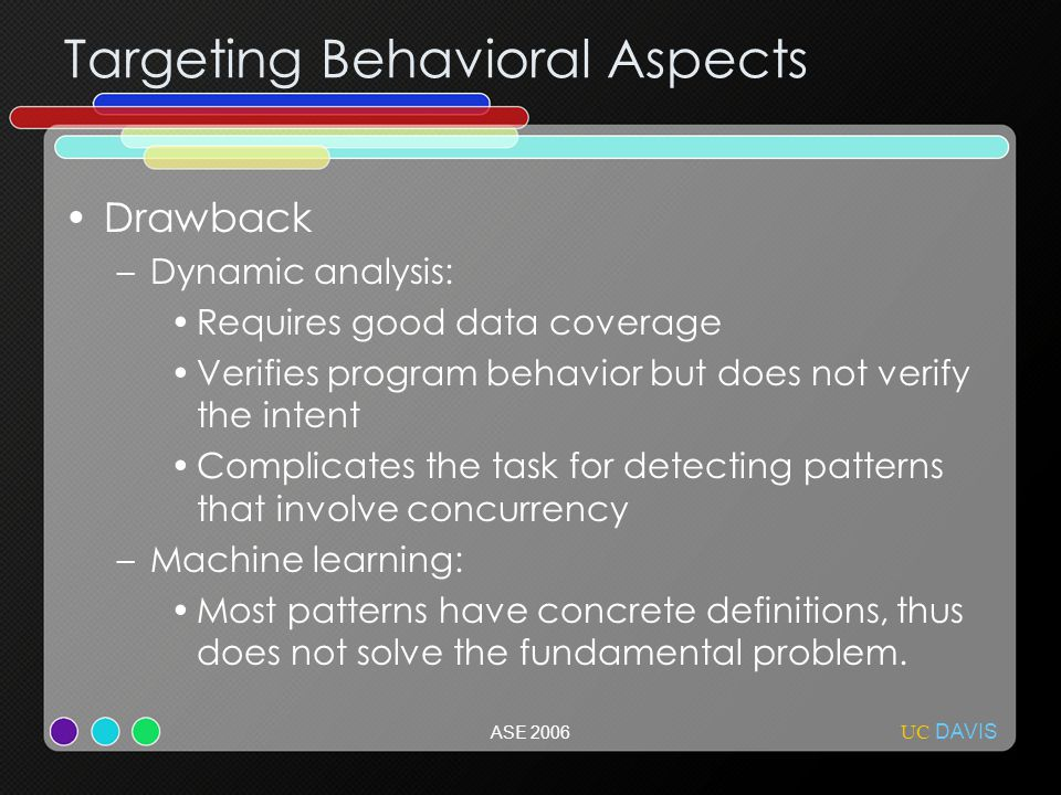 UC DAVIS ASE 2006 Targeting Behavioral Aspects Drawback –Dynamic analysis: Requires good data coverage Verifies program behavior but does not verify the intent Complicates the task for detecting patterns that involve concurrency –Machine learning: Most patterns have concrete definitions, thus does not solve the fundamental problem.