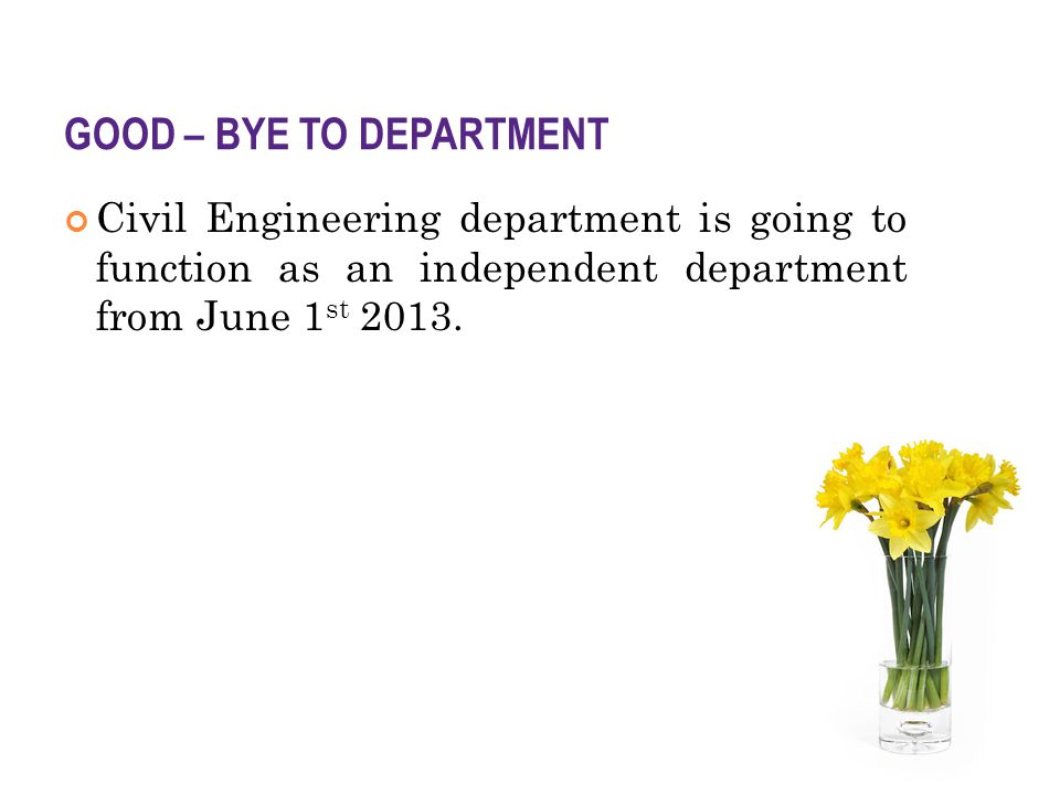 GOOD – BYE TO DEPARTMENT Civil Engineering department is going to function as an independent department from June 1 st 2013.