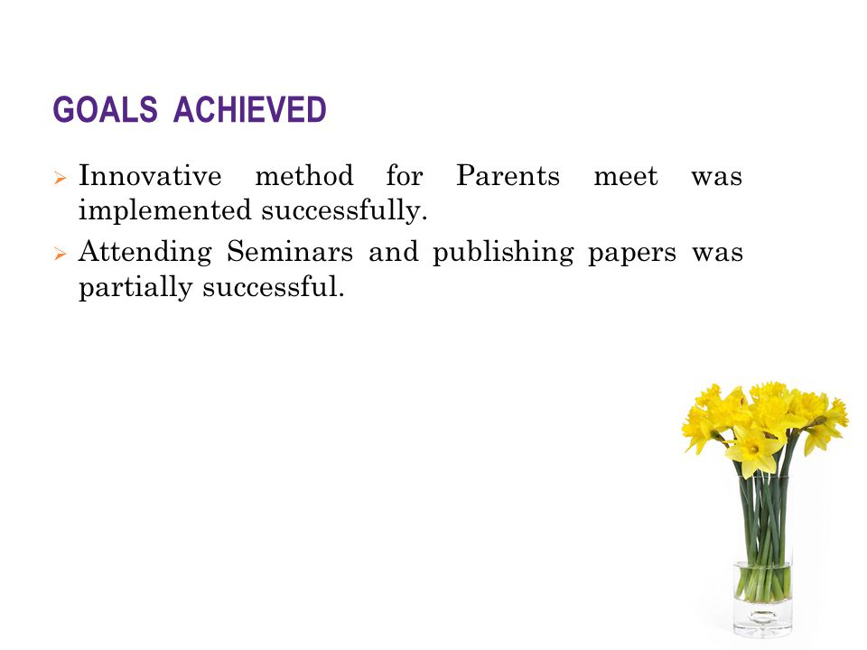 GOALS ACHIEVED  Innovative method for Parents meet was implemented successfully.  Attending Seminars and publishing papers was partially successful.