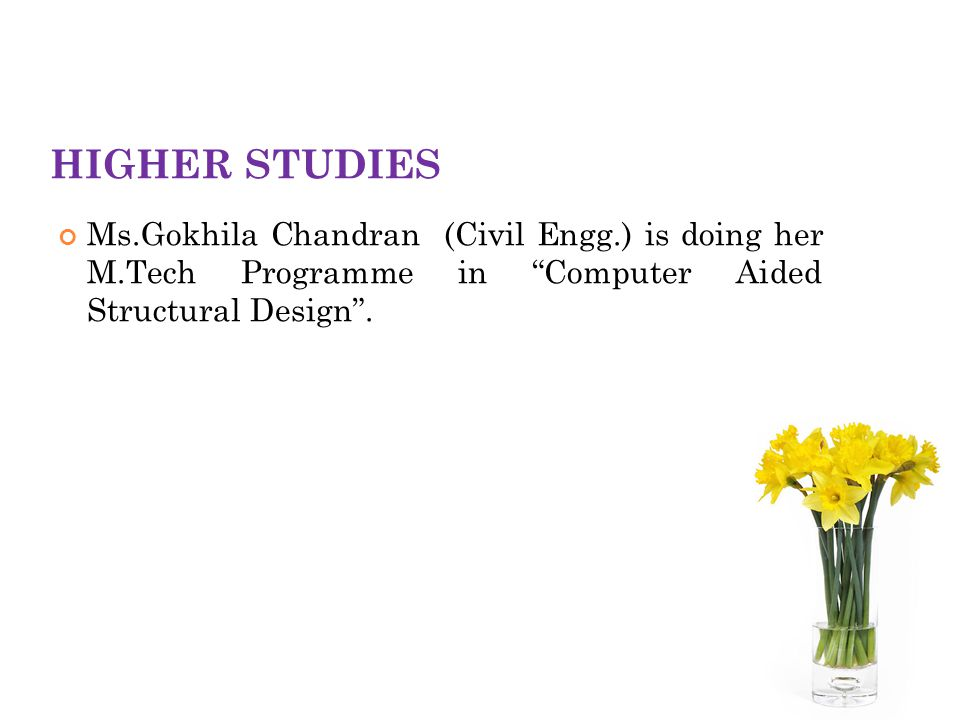 HIGHER STUDIES Ms.Gokhila Chandran (Civil Engg.) is doing her M.Tech Programme in Computer Aided Structural Design .