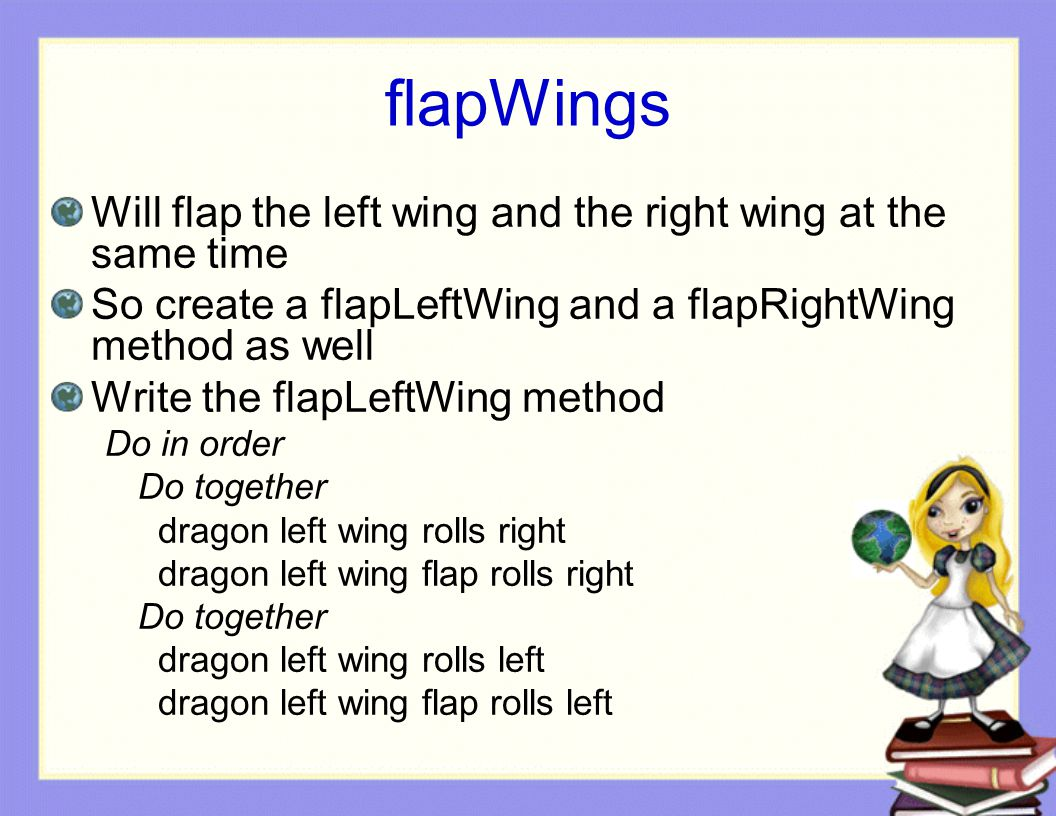 flapWings Will flap the left wing and the right wing at the same time So create a flapLeftWing and a flapRightWing method as well Write the flapLeftWing method Do in order Do together dragon left wing rolls right dragon left wing flap rolls right Do together dragon left wing rolls left dragon left wing flap rolls left