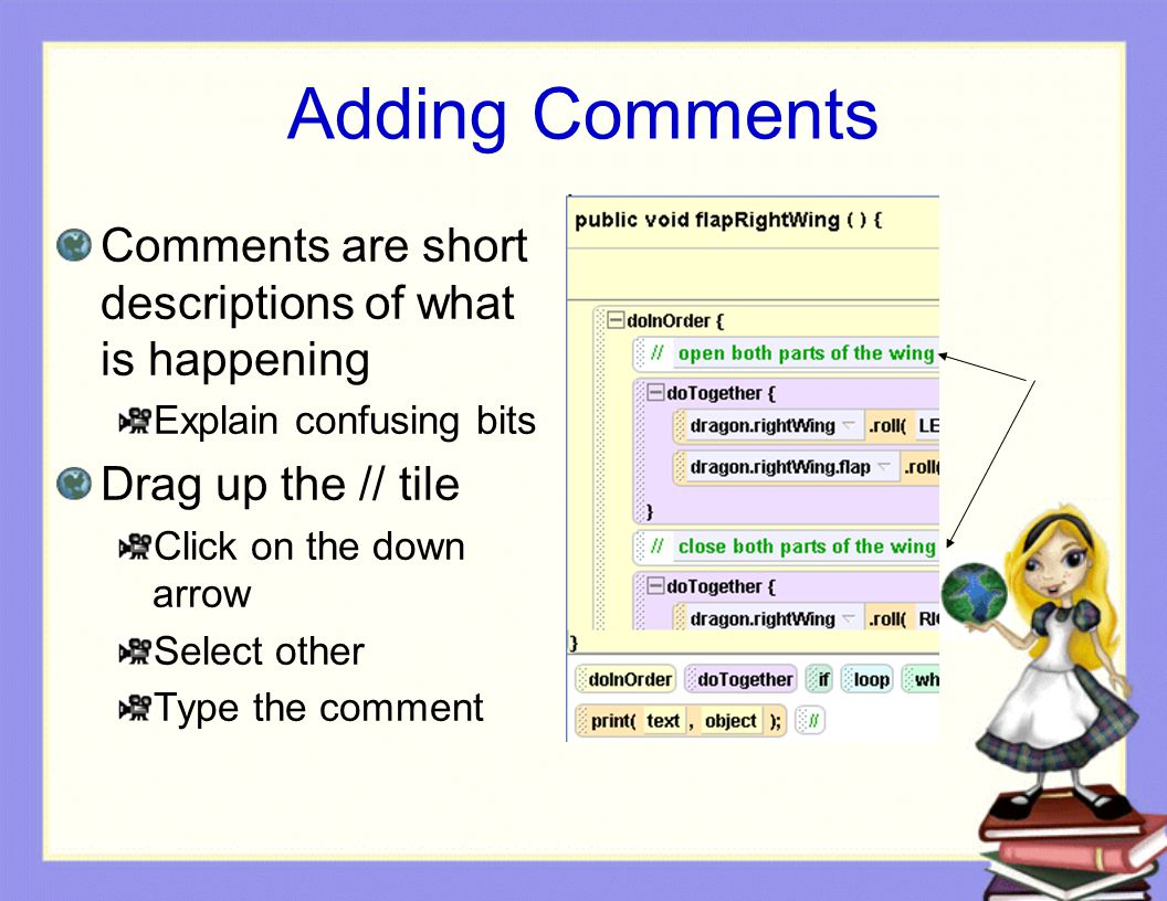 Adding Comments Comments are short descriptions of what is happening Explain confusing bits Drag up the // tile Click on the down arrow Select other Type the comment