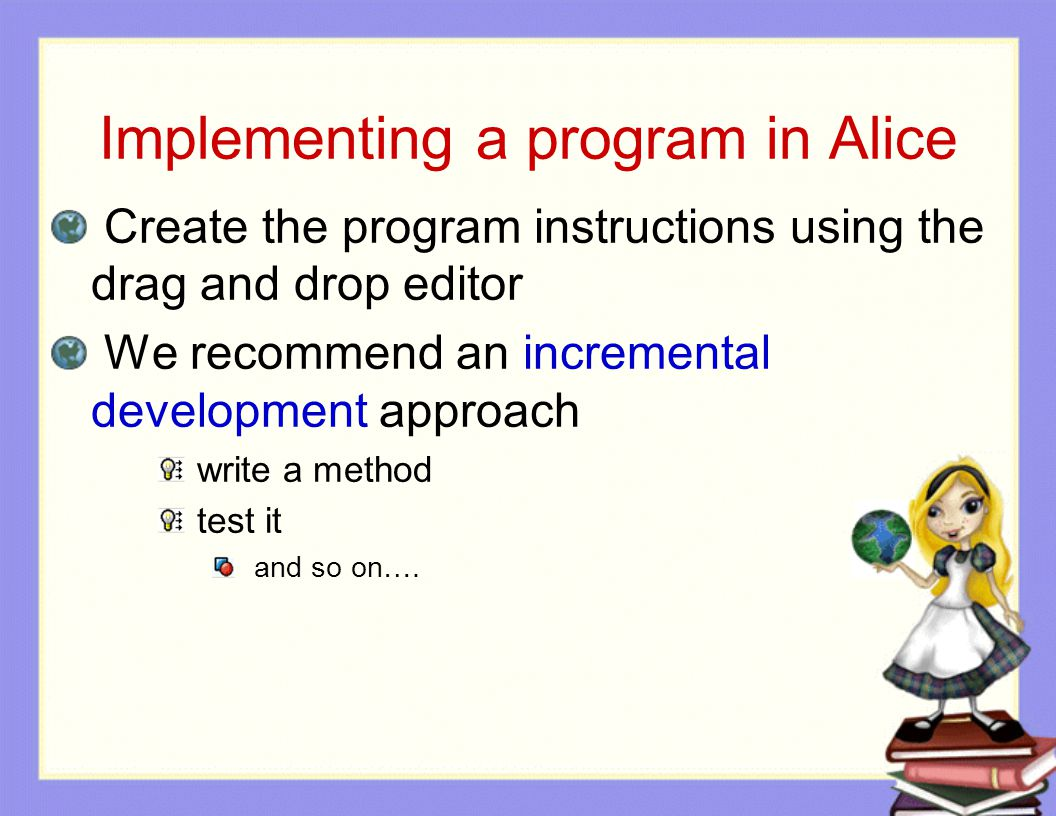 Implementing a program in Alice Create the program instructions using the drag and drop editor We recommend an incremental development approach write a method test it and so on….