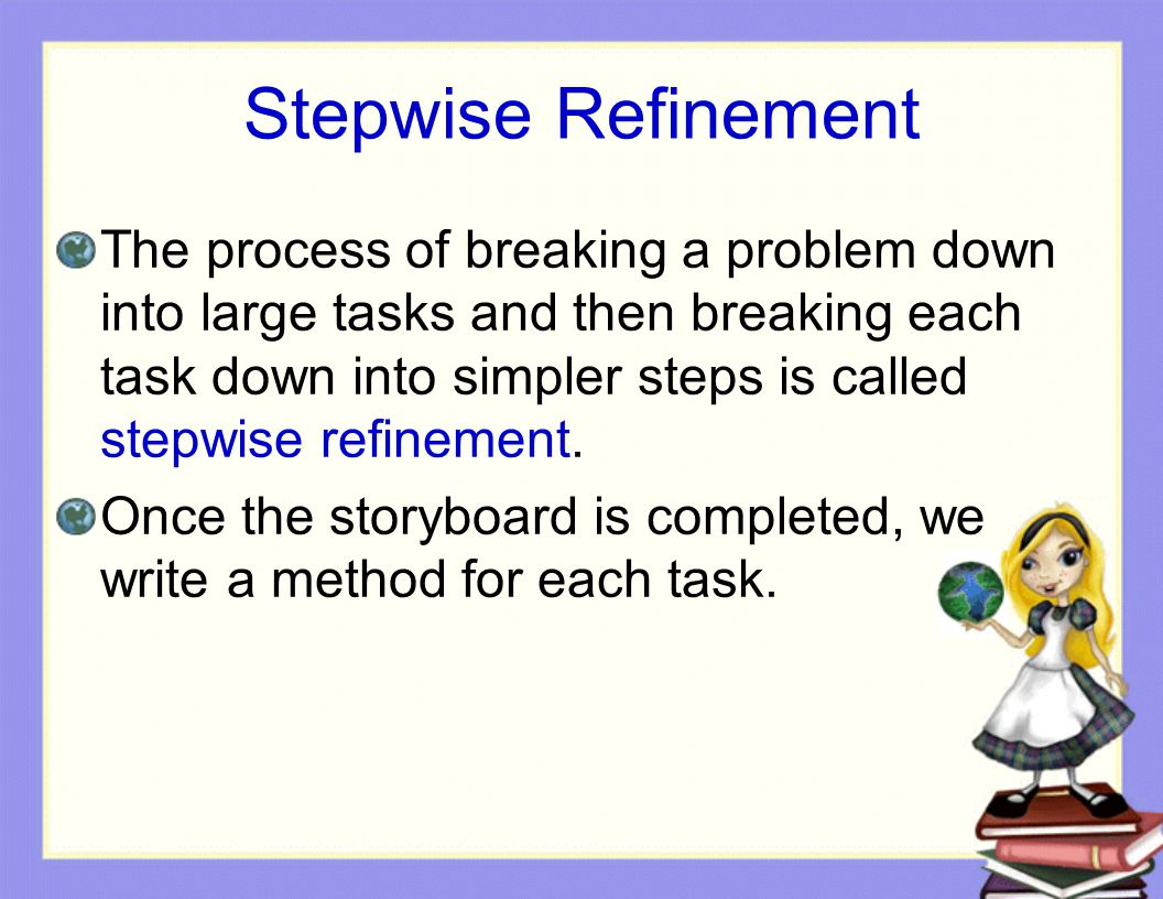 Stepwise Refinement The process of breaking a problem down into large tasks and then breaking each task down into simpler steps is called stepwise ref