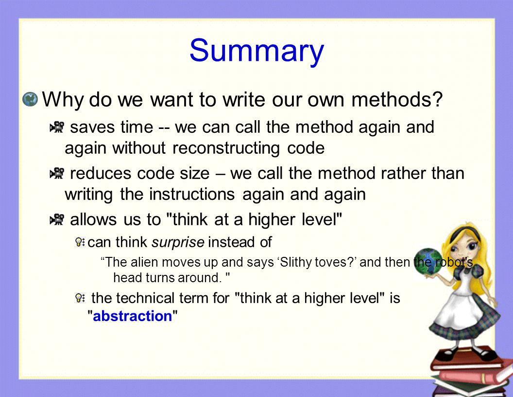 Summary Why do we want to write our own methods? saves time -- we can call the method again and again without reconstructing code reduces code size –