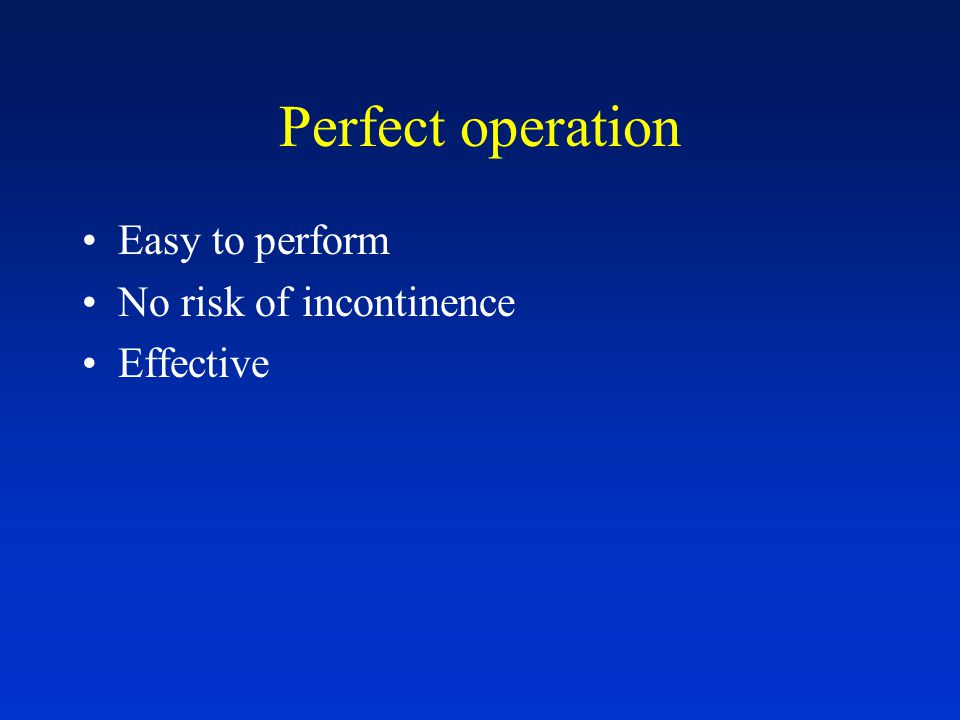 Perfect operation Easy to perform No risk of incontinence Effective