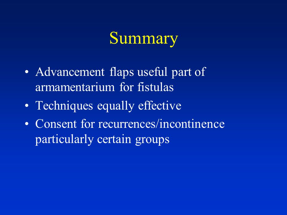 Summary Advancement flaps useful part of armamentarium for fistulas Techniques equally effective Consent for recurrences/incontinence particularly certain groups