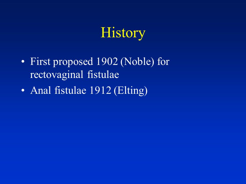 History First proposed 1902 (Noble) for rectovaginal fistulae Anal fistulae 1912 (Elting)
