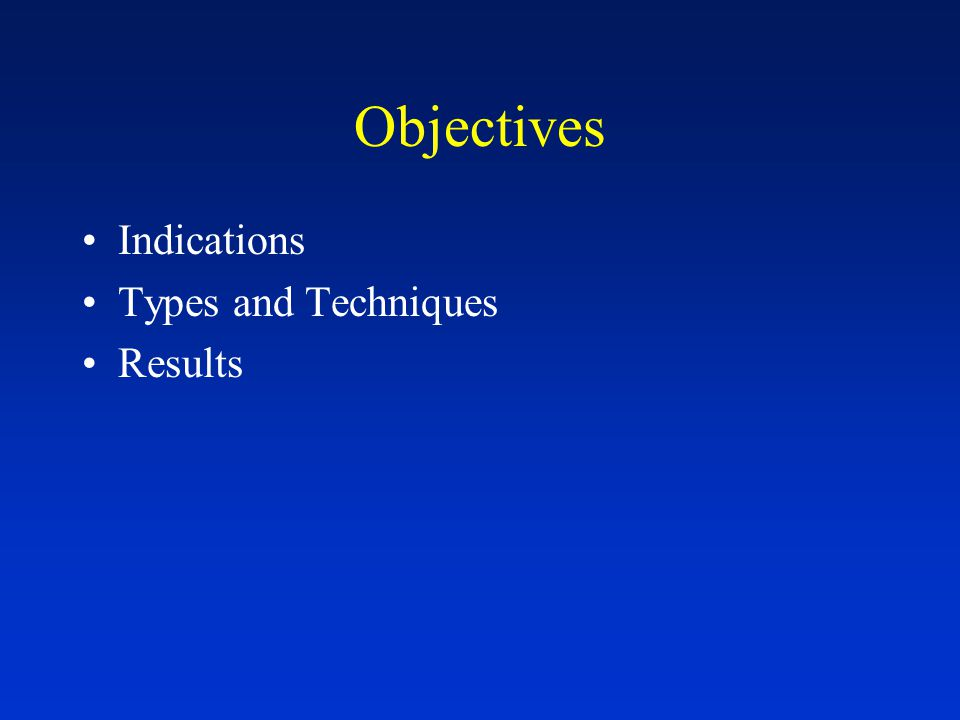 Objectives Indications Types and Techniques Results