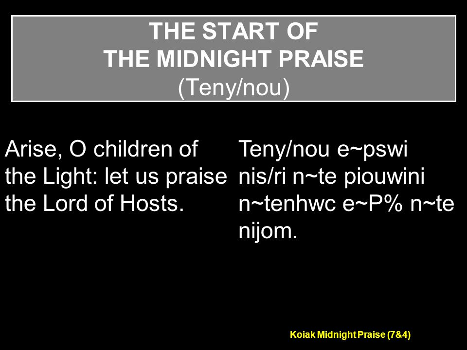 Koiak Midnight Praise (7&4) THE START OF THE MIDNIGHT PRAISE (Teny/nou) Arise, O children of the Light: let us praise the Lord of Hosts.