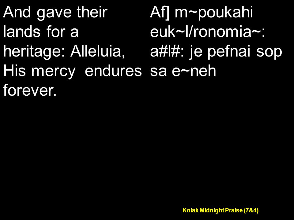 Koiak Midnight Praise (7&4) And gave their lands for a heritage: Alleluia, His mercy endures forever.