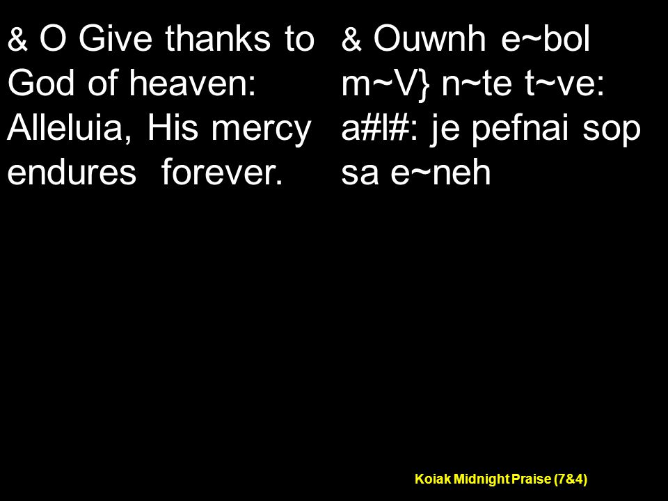 Koiak Midnight Praise (7&4) & O Give thanks to God of heaven: Alleluia, His mercy endures forever.