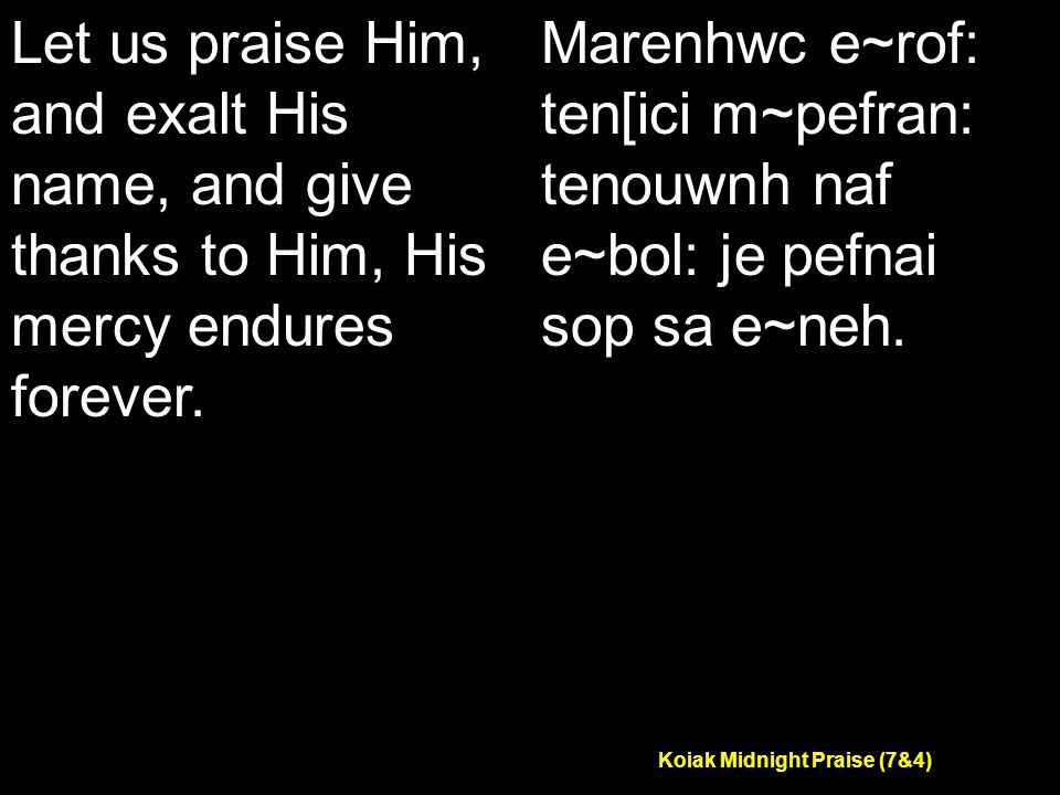 Koiak Midnight Praise (7&4) Let us praise Him, and exalt His name, and give thanks to Him, His mercy endures forever.
