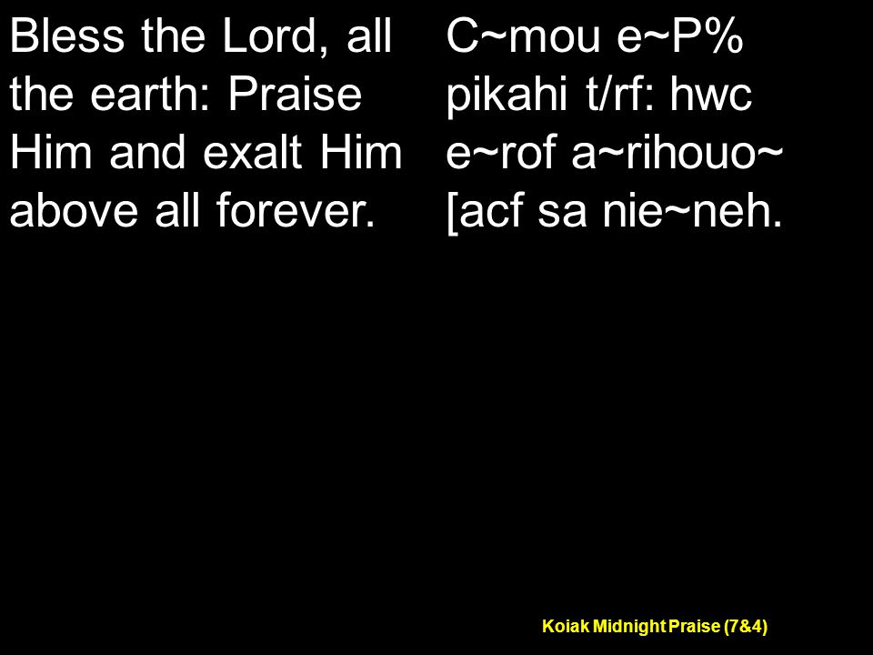 Koiak Midnight Praise (7&4) Bless the Lord, all the earth: Praise Him and exalt Him above all forever.