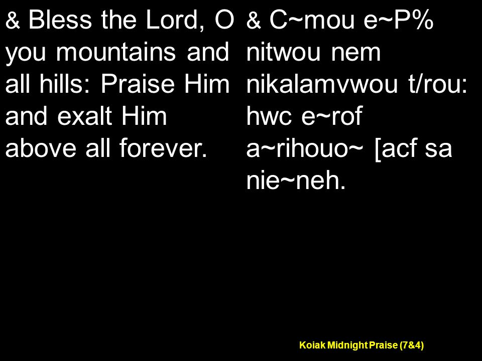 Koiak Midnight Praise (7&4) & Bless the Lord, O you mountains and all hills: Praise Him and exalt Him above all forever.