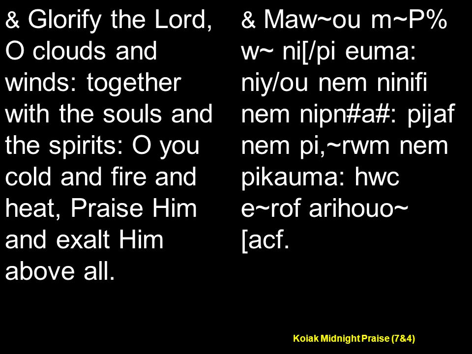 Koiak Midnight Praise (7&4) & Glorify the Lord, O clouds and winds: together with the souls and the spirits: O you cold and fire and heat, Praise Him and exalt Him above all.