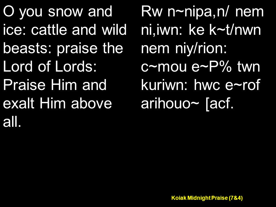 Koiak Midnight Praise (7&4) O you snow and ice: cattle and wild beasts: praise the Lord of Lords: Praise Him and exalt Him above all.