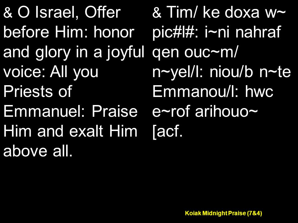 Koiak Midnight Praise (7&4) & O Israel, Offer before Him: honor and glory in a joyful voice: All you Priests of Emmanuel: Praise Him and exalt Him above all.