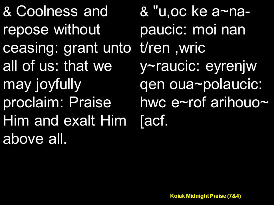 Koiak Midnight Praise (7&4) & Coolness and repose without ceasing: grant unto all of us: that we may joyfully proclaim: Praise Him and exalt Him above all.
