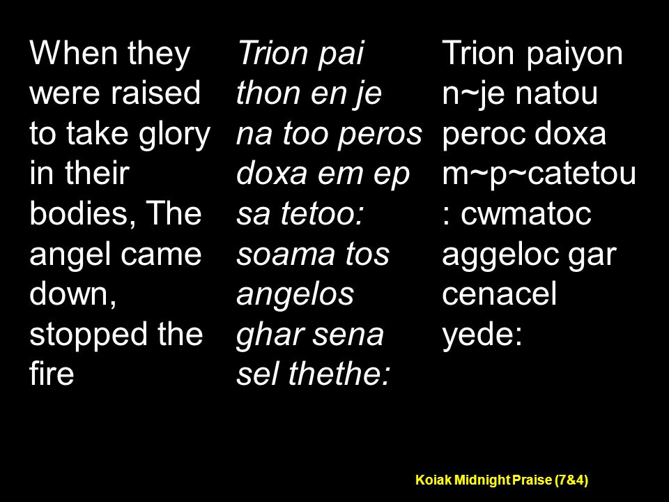 Koiak Midnight Praise (7&4) When they were raised to take glory in their bodies, The angel came down, stopped the fire Trion pai thon en je na too peros doxa em ep sa tetoo: soama tos angelos ghar sena sel thethe: Trion paiyon n~je natou peroc doxa m~p~catetou : cwmatoc aggeloc gar cenacel yede: