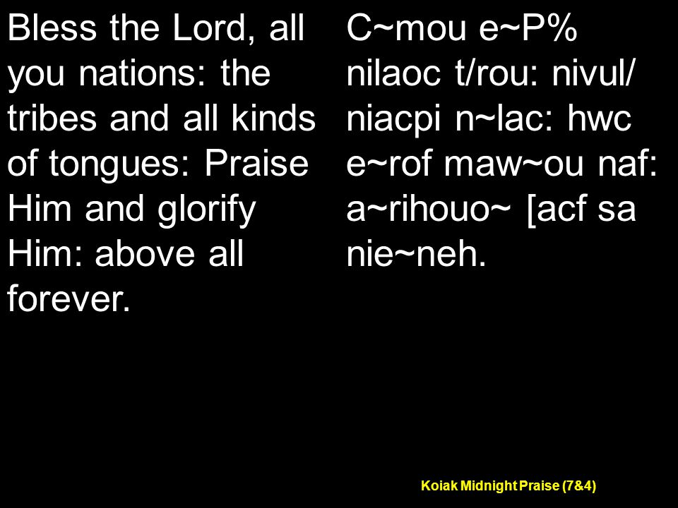 Koiak Midnight Praise (7&4) Bless the Lord, all you nations: the tribes and all kinds of tongues: Praise Him and glorify Him: above all forever.