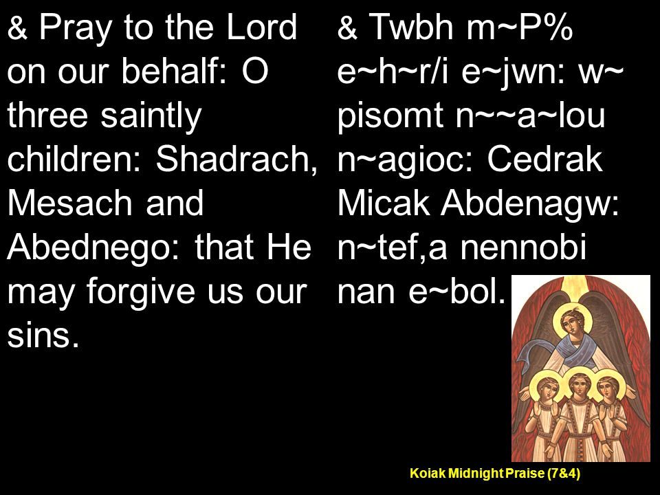 Koiak Midnight Praise (7&4) & Pray to the Lord on our behalf: O three saintly children: Shadrach, Mesach and Abednego: that He may forgive us our sins.