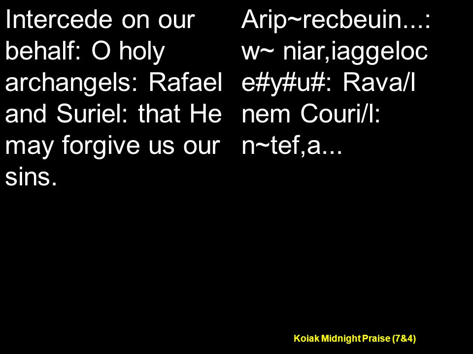 Koiak Midnight Praise (7&4) Intercede on our behalf: O holy archangels: Rafael and Suriel: that He may forgive us our sins.