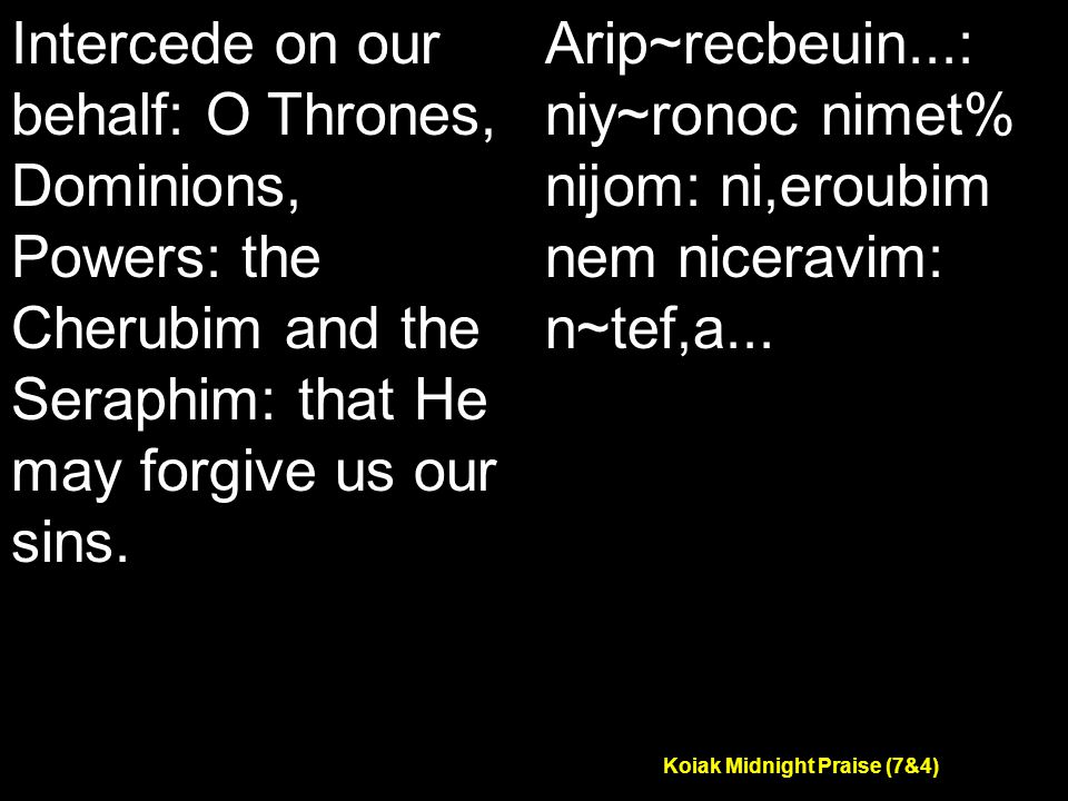 Koiak Midnight Praise (7&4) Intercede on our behalf: O Thrones, Dominions, Powers: the Cherubim and the Seraphim: that He may forgive us our sins.