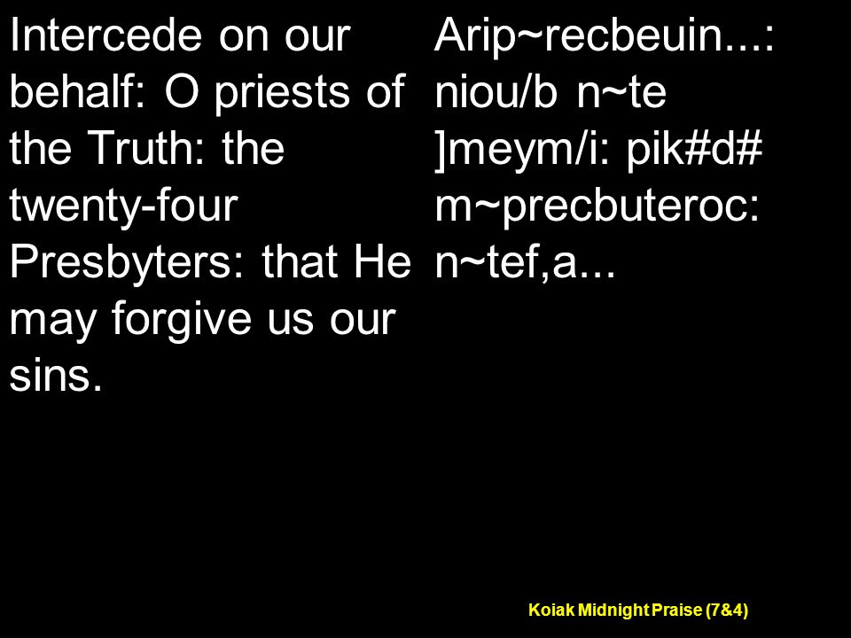 Koiak Midnight Praise (7&4) Intercede on our behalf: O priests of the Truth: the twenty-four Presbyters: that He may forgive us our sins.