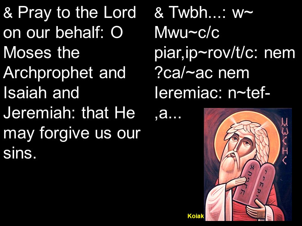 Koiak Midnight Praise (7&4) & Pray to the Lord on our behalf: O Moses the Archprophet and Isaiah and Jeremiah: that He may forgive us our sins.