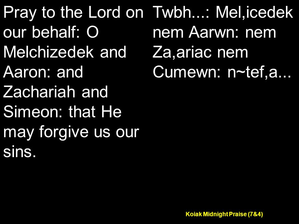 Koiak Midnight Praise (7&4) Pray to the Lord on our behalf: O Melchizedek and Aaron: and Zachariah and Simeon: that He may forgive us our sins.