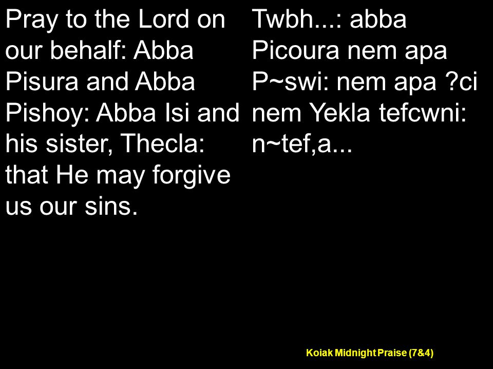 Koiak Midnight Praise (7&4) Pray to the Lord on our behalf: Abba Pisura and Abba Pishoy: Abba Isi and his sister, Thecla: that He may forgive us our sins.